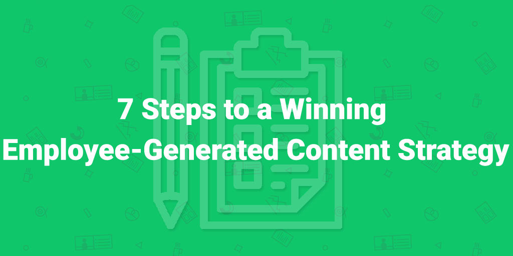 Where do I start with Employee-Generated Content? 7 Steps to a Winning Strategy